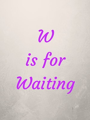 W is for Waiting