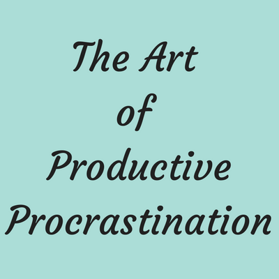 The Art of Productive Procrastination