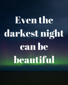 Even the darkest night can be beautiful
